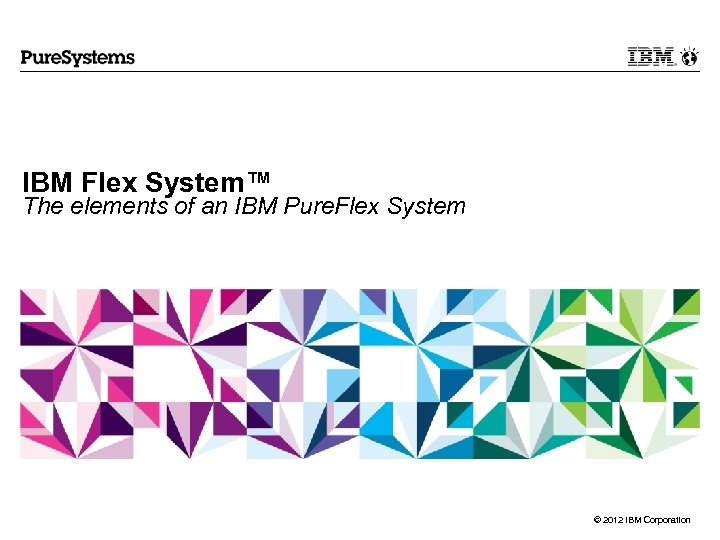 IBM Flex System™ The elements of an IBM Pure. Flex System © 2012 IBM