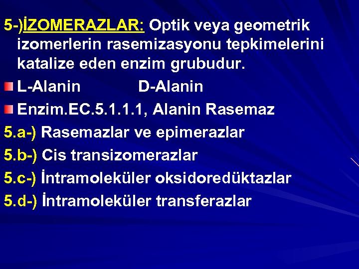 5 -)İZOMERAZLAR: Optik veya geometrik izomerlerin rasemizasyonu tepkimelerini katalize eden enzim grubudur. L-Alanin D-Alanin