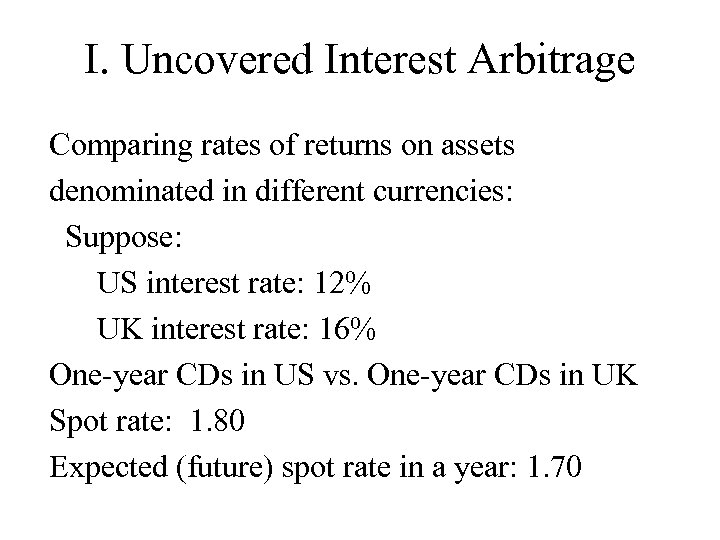 I. Uncovered Interest Arbitrage Comparing rates of returns on assets denominated in different currencies: