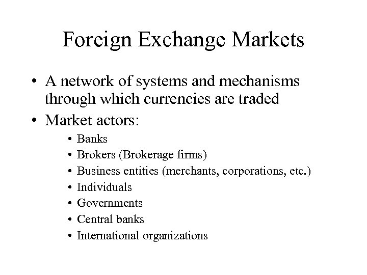 Foreign Exchange Markets • A network of systems and mechanisms through which currencies are