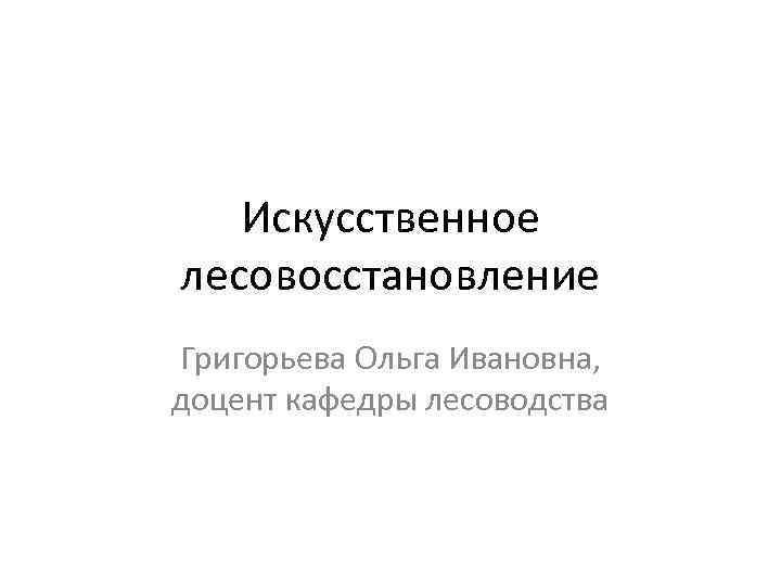 Искусственное лесовосстановление Григорьева Ольга Ивановна, доцент кафедры лесоводства