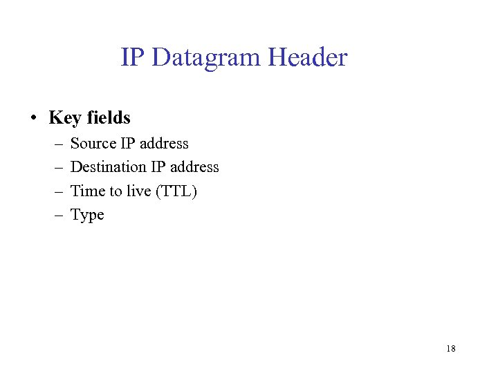 IP Datagram Header • Key fields – – Source IP address Destination IP address