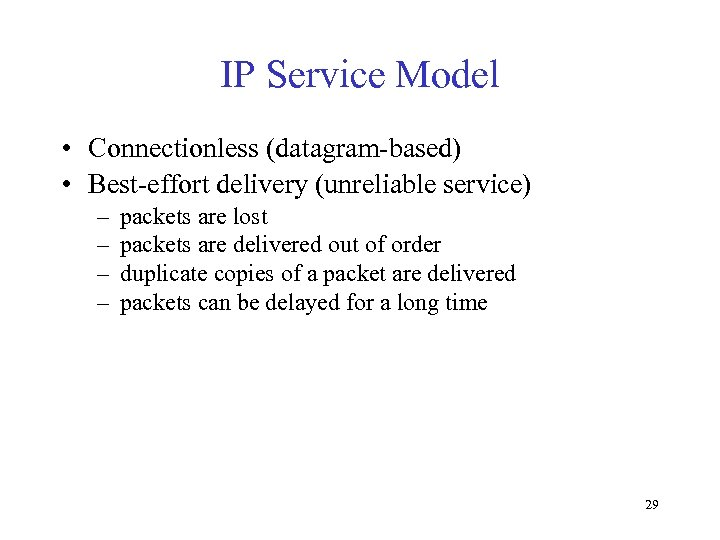 IP Service Model • Connectionless (datagram-based) • Best-effort delivery (unreliable service) – – packets
