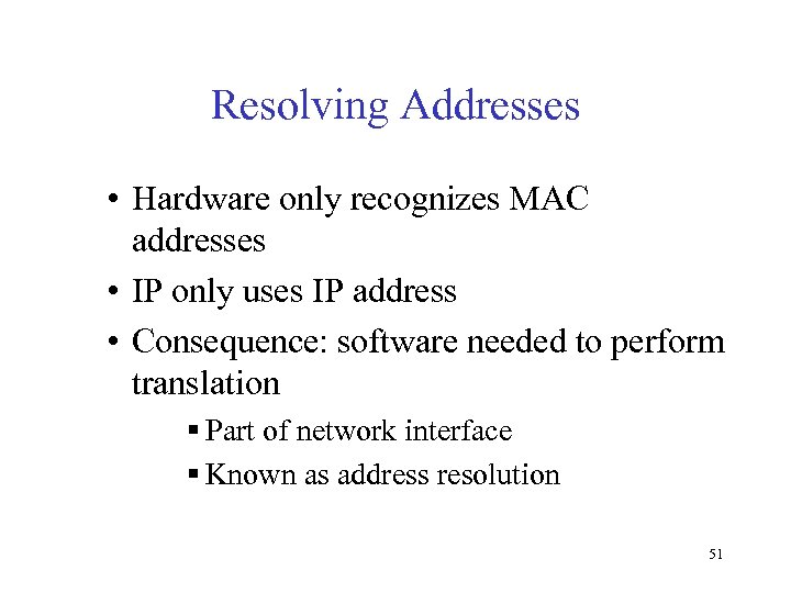 Resolving Addresses • Hardware only recognizes MAC addresses • IP only uses IP address