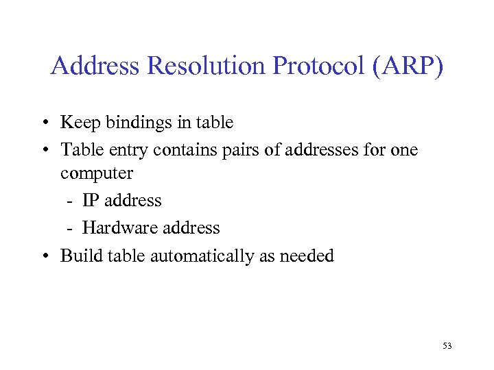 Address Resolution Protocol (ARP) • Keep bindings in table • Table entry contains pairs