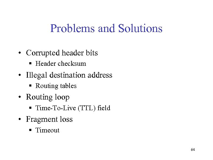 Problems and Solutions • Corrupted header bits § Header checksum • Illegal destination address