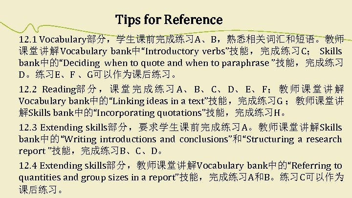 """Tips for Reference 12. 1 Vocabulary部分,学生课前完成练习A、B,熟悉相关词汇和短语。教师 课堂讲解Vocabulary bank中""""Introductory verbs""""技能,完成练习C; Skills bank中的""""Deciding when to quote"""