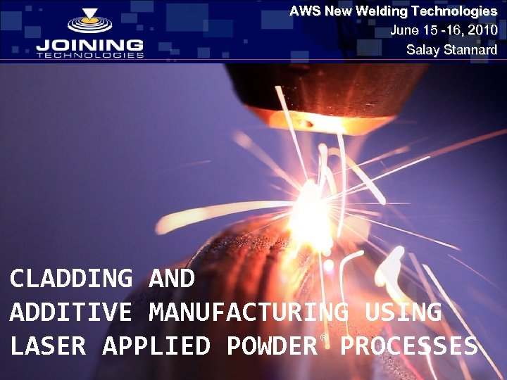 AWS New Welding Technologies June 15 -16, 2010 Salay Stannard CLADDING AND ADDITIVE MANUFACTURING