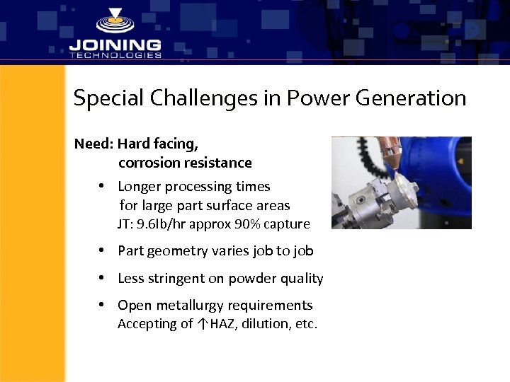 Special Challenges in Power Generation Need: Hard facing, corrosion resistance • Longer processing times