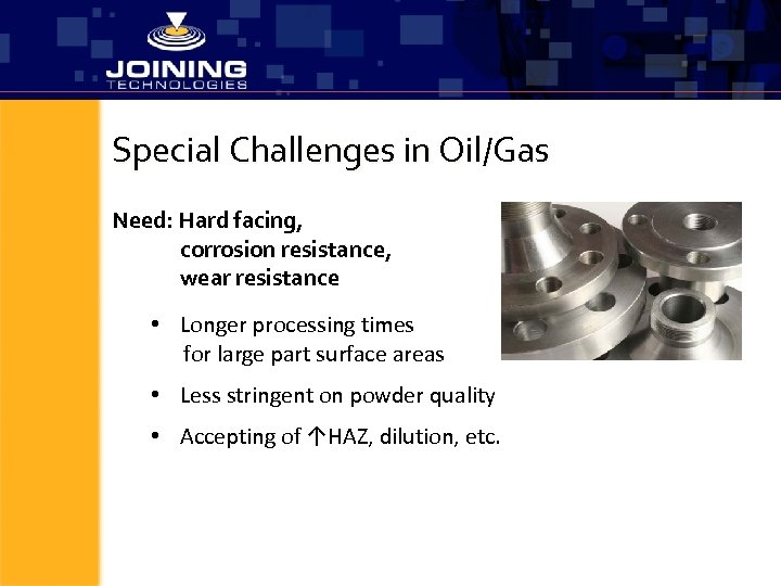 Special Challenges in Oil/Gas Need: Hard facing, corrosion resistance, wear resistance • Longer processing
