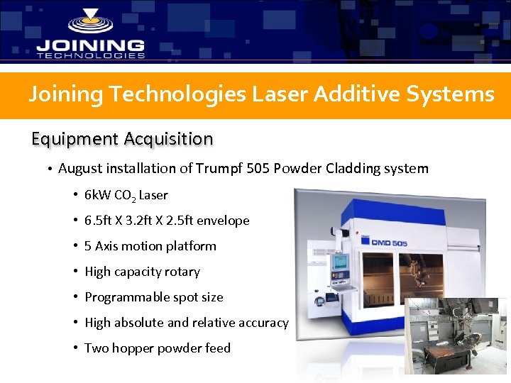 Joining Technologies Laser Additive Systems Equipment Acquisition • August installation of Trumpf 505 Powder
