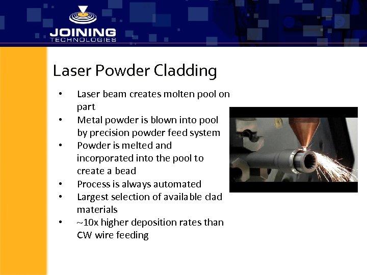 Laser Powder Cladding • • • Laser beam creates molten pool on part Metal