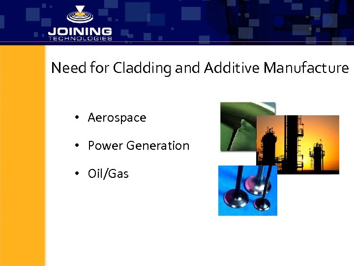 Need for Cladding and Additive Manufacture • Aerospace • Power Generation • Oil/Gas