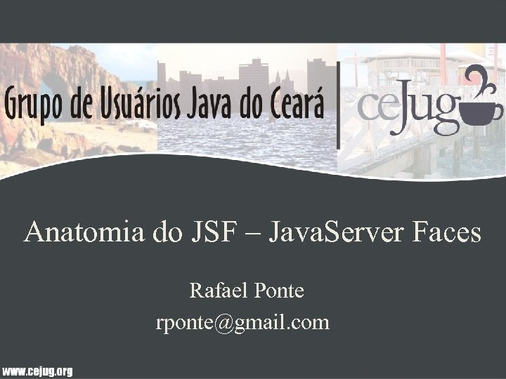 Anatomia do JSF – Java. Server Faces Rafael Ponte rponte@gmail. com