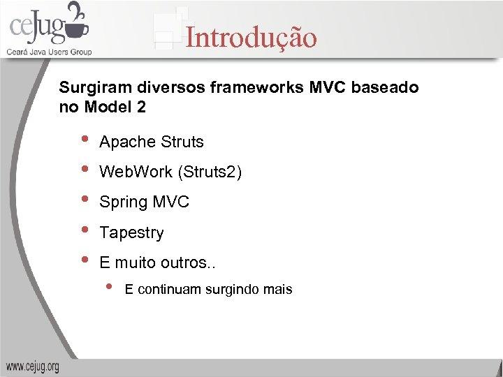 Introdução Surgiram diversos frameworks MVC baseado no Model 2 • • • Apache Struts