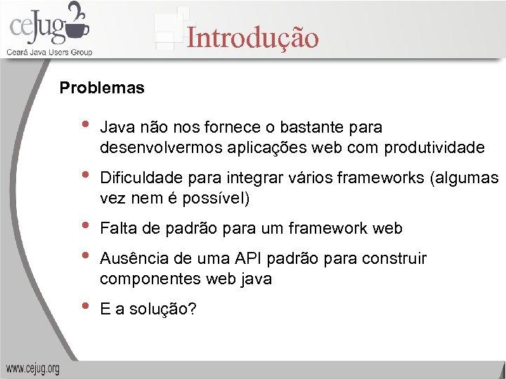 Introdução Problemas • Java não nos fornece o bastante para desenvolvermos aplicações web com
