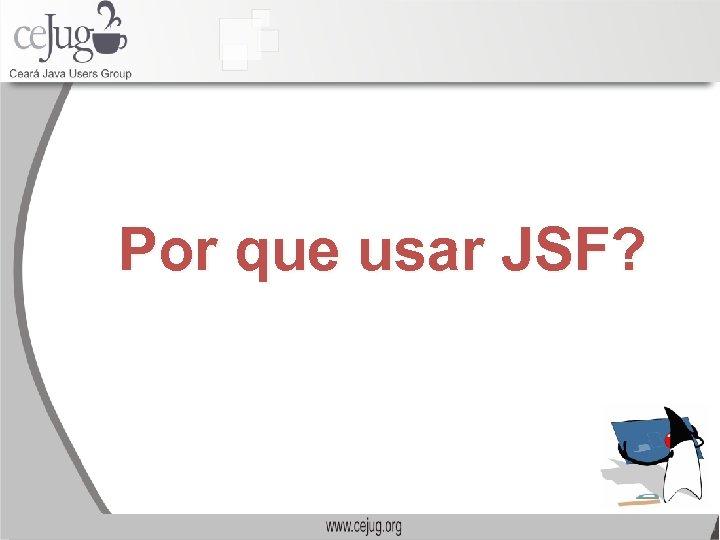 Por que usar JSF?