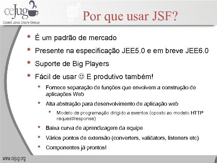 Por que usar JSF? • • É um padrão de mercado Presente na especificação