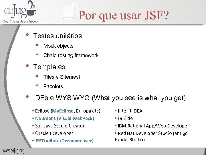 Por que usar JSF? • Testes unitários • • • Shale testing framework Templates