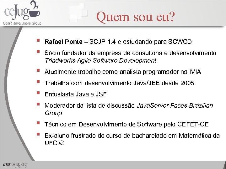 Quem sou eu? § § Rafael Ponte – SCJP 1. 4 e estudando para