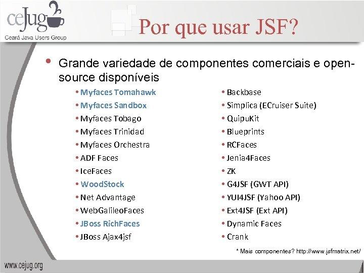 Por que usar JSF? • Grande variedade de componentes comerciais e opensource disponíveis •
