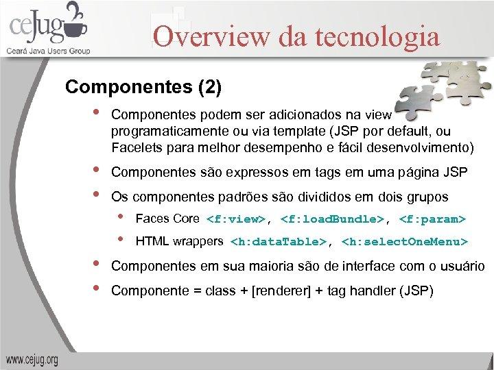 Overview da tecnologia Componentes (2) • Componentes podem ser adicionados na view programaticamente ou