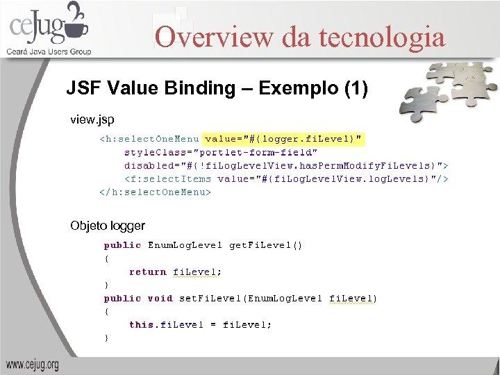 Overview da tecnologia JSF Value Binding – Exemplo (1) view. jsp Objeto logger