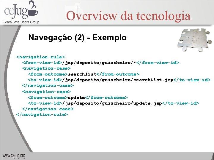 Overview da tecnologia Navegação (2) - Exemplo <navigation-rule> <from-view-id>/jsp/deposito/guincheiro/*</from-view-id> <navigation-case> <from-outcome>searchlist</from-outcome> <to-view-id>/jsp/deposito/guincheiro/search. List. jsp</to-view-id>