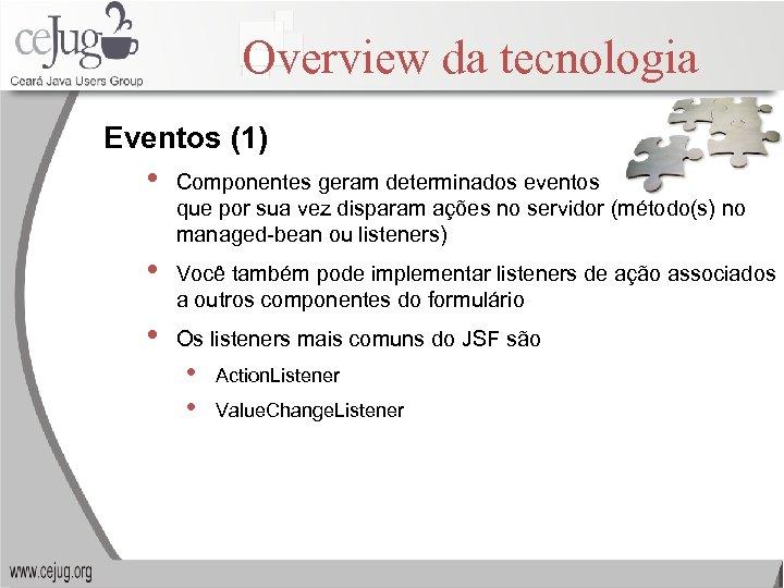 Overview da tecnologia Eventos (1) • Componentes geram determinados eventos que por sua vez