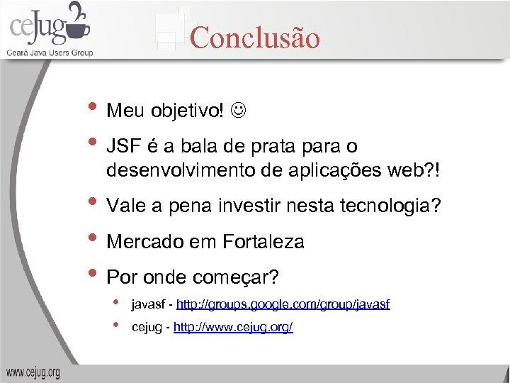 Conclusão • Meu objetivo! • JSF é a bala de prata para o desenvolvimento