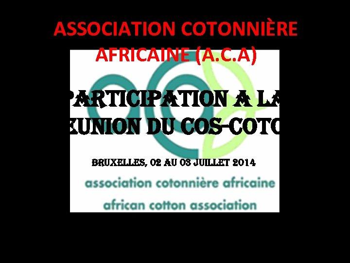ASSOCIATION COTONNIÈRE AFRICAINE (A. C. A) PARTICIPATION A LA REUNION DU COS-COTON BRUXELLES, 02