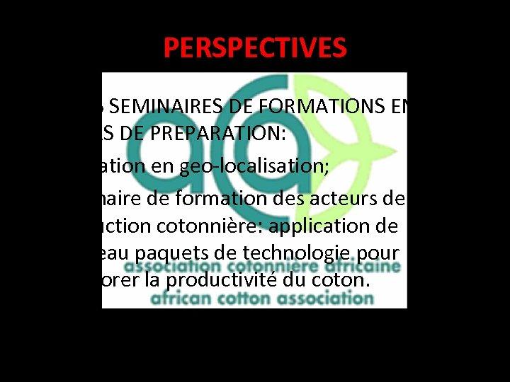 PERSPECTIVES • TROIS SEMINAIRES DE FORMATIONS EN COURS DE PREPARATION: • Formation en geo-localisation;