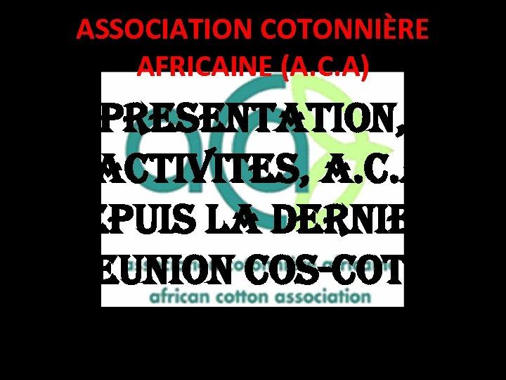 ASSOCIATION COTONNIÈRE AFRICAINE (A. C. A) PRESENTATION, ACTIVITES, A. C. A DEPUIS LA DERNIERE