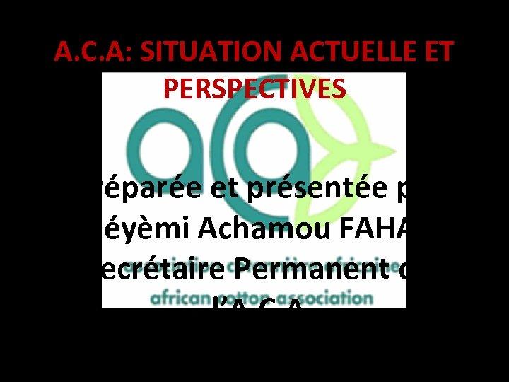 A. C. A: SITUATION ACTUELLE ET PERSPECTIVES Préparée et présentée par Adéyèmi Achamou FAHALA
