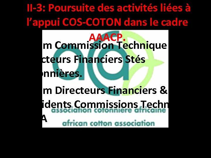 II-3: Poursuite des activités liées à l'appui COS-COTON dans le cadre AAACP. •
