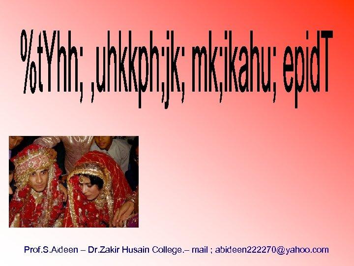Prof. S. Aideen – Dr. Zakir Husain College. – mail ; abideen 222270@yahoo. com