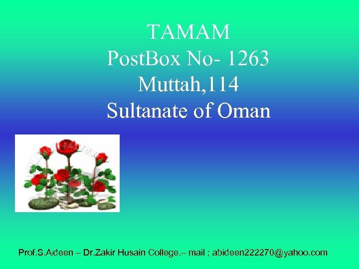 TAMAM Post. Box No- 1263 Muttah, 114 Sultanate of Oman Prof. S. Aideen –