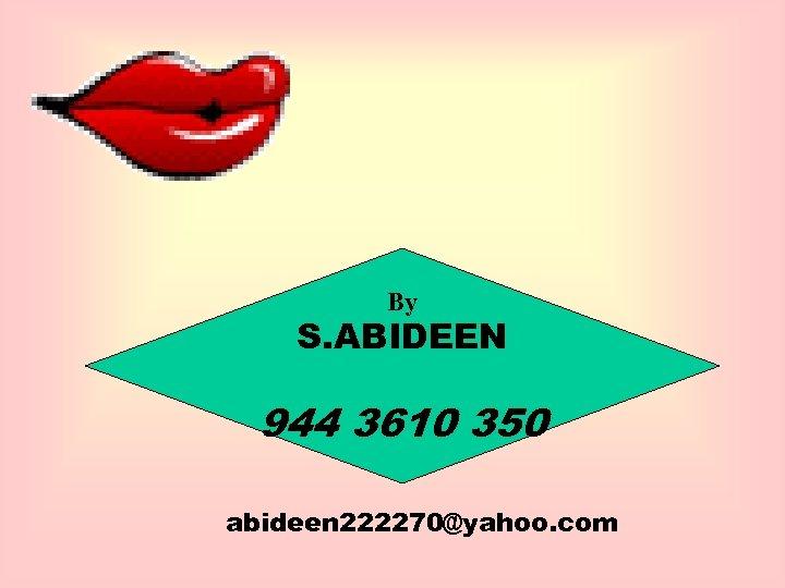 By S. ABIDEEN 944 3610 350 abideen 222270@yahoo. com