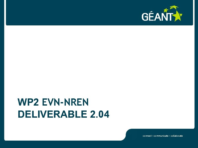 WP 2 EVN-NREN DELIVERABLE 2. 04 connect • communicate • collaborate