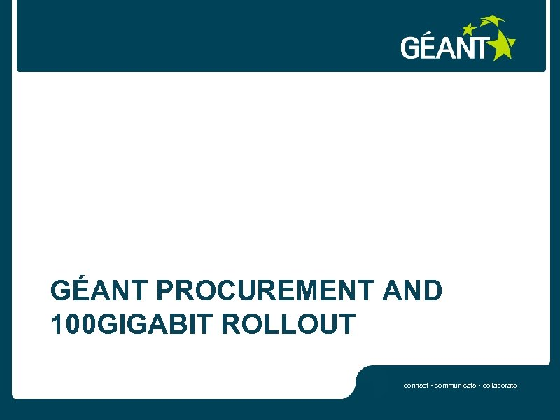 GÉANT PROCUREMENT AND 100 GIGABIT ROLLOUT connect • communicate • collaborate