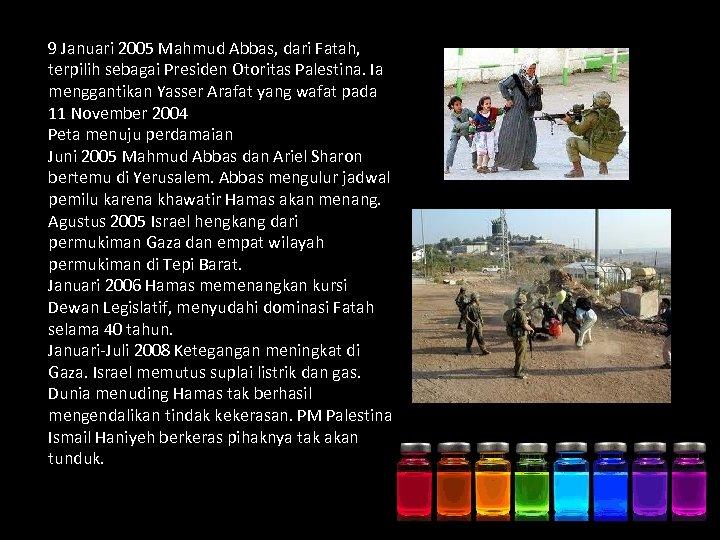 9 Januari 2005 Mahmud Abbas, dari Fatah, terpilih sebagai Presiden Otoritas Palestina. Ia menggantikan