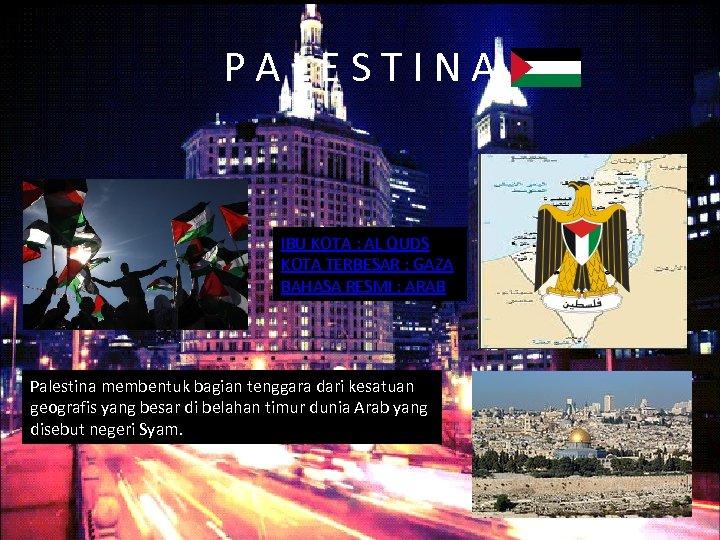 PALESTINA IBU KOTA : AL QUDS KOTA TERBESAR : GAZA BAHASA RESMI : ARAB