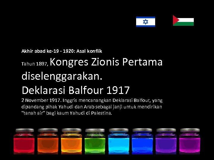 Akhir abad ke-19 - 1920: Asal konflik Kongres Zionis Pertama diselenggarakan. Deklarasi Balfour 1917