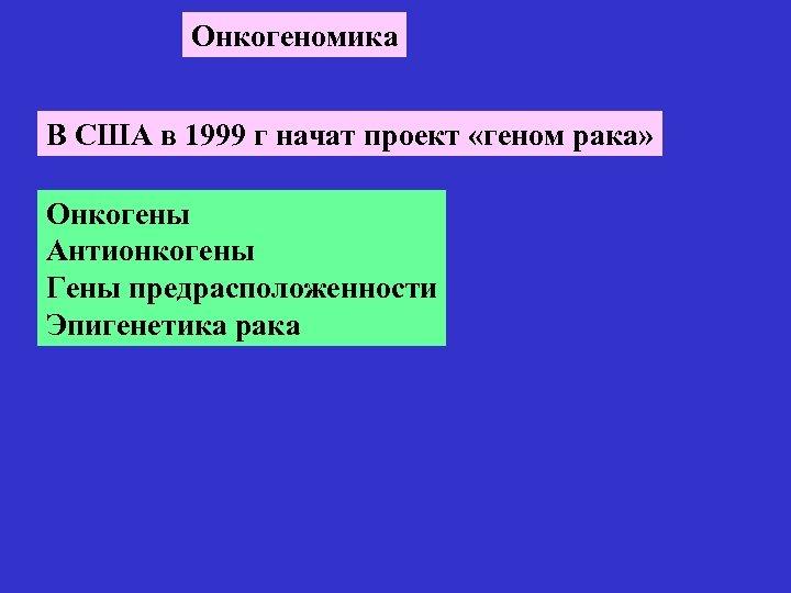 Онкогеномика В США в 1999 г начат проект «геном рака» Онкогены Антионкогены Гены предрасположенности