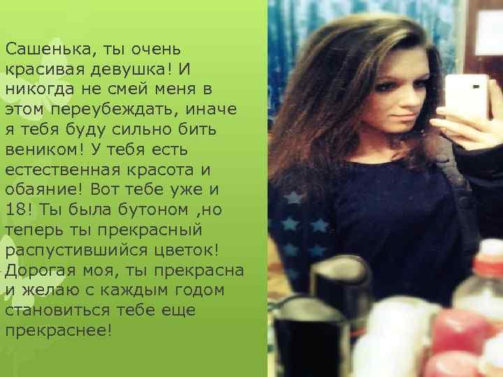 Сашенька, ты очень красивая девушка! И никогда не смей меня в этом переубеждать, иначе