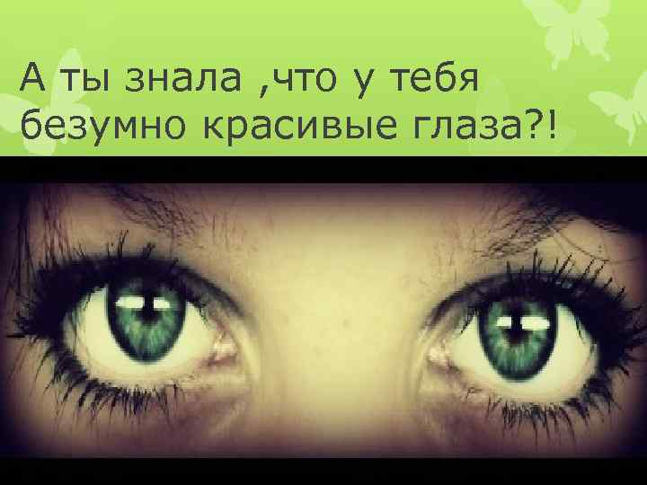 А ты знала , что у тебя безумно красивые глаза? !