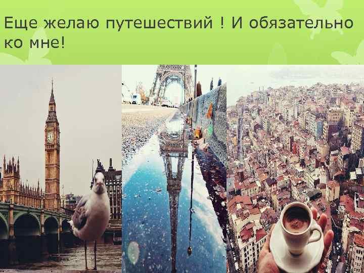 Еще желаю путешествий ! И обязательно ко мне!