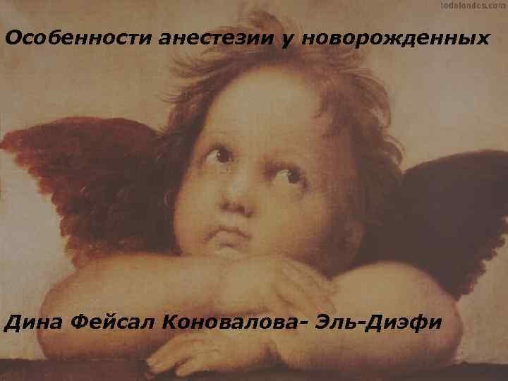 Особенности анестезии у новорожденных Дина Фейсал Коновалова- Эль-Диэфи