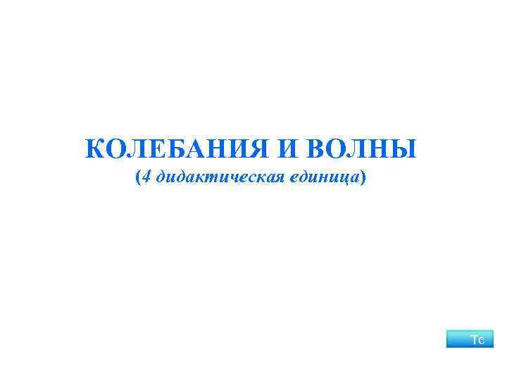 КОЛЕБАНИЯ И ВОЛНЫ (4 дидактическая единица) Тс