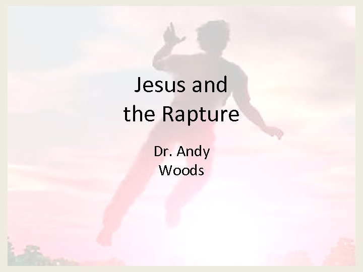 Jesus and the Rapture Dr. Andy Woods